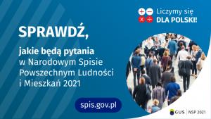 Grafika – jakie będą pytania Po lewej stronie grafiki jest napis: sprawdź, jakie będą pytania w Narodowym Spisie Powszechnym Ludności i Mieszkań 2021. W prawym górnym rogu są cztery małe koła ze znakami dodawania, odejmowania, mnożenia i dzielenia, obok nich napis: Liczymy się dla Polski! Poniżej widać zdjęcie tłumu ludzi. Na dole pośrodku jest napis: spis.gov.pl. W prawym dolnym rogu jest logotyp spisu: dwa nachodzące na siebie pionowo koła, GUS, pionowa kreska, NSP 2021.