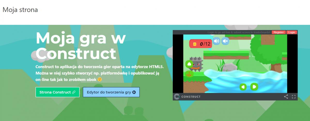 Na górze napis Moja strona na białym tle ponizej obrazem na niebieskim tle zielne kominy, na nim napis Moja gra w Construct, opis - Moja gra w Construct Construct to aplikacja do tworzenia gier oparta na edytorze HTML5. Można w niej szybko stworzyć np. platformówkę i opublikować ją on-line tak jak to zrobiłem obok z prawej kwadratowe okienko z gra